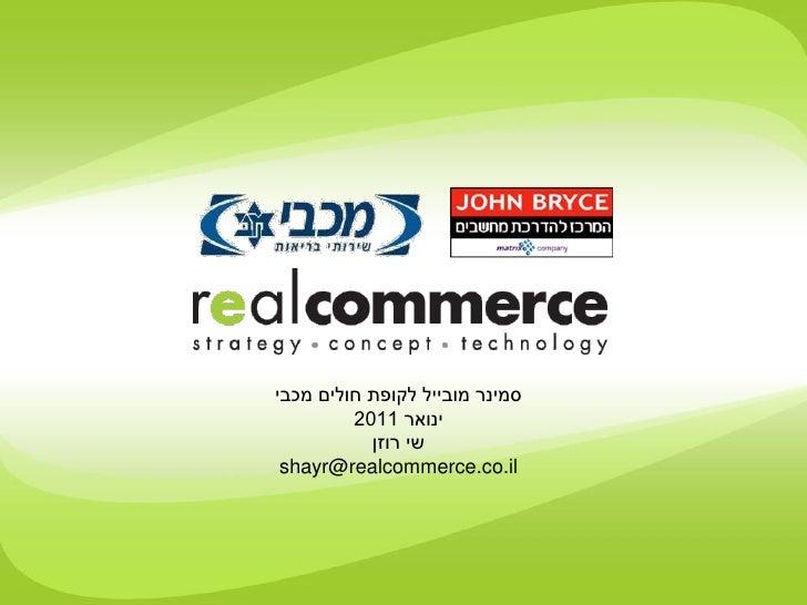 סמינר מובייל לקופת חולים מכבי         2011 ינואר           שי רוזן shayr@realcommerce.co.il                         ...