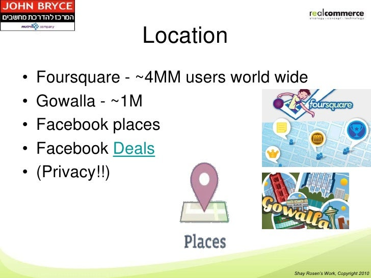 Location•   Foursquare - ~4MM users world wide•   Gowalla - ~1M•   Facebook places•   Facebook Deals•   (Privacy!!)       ...