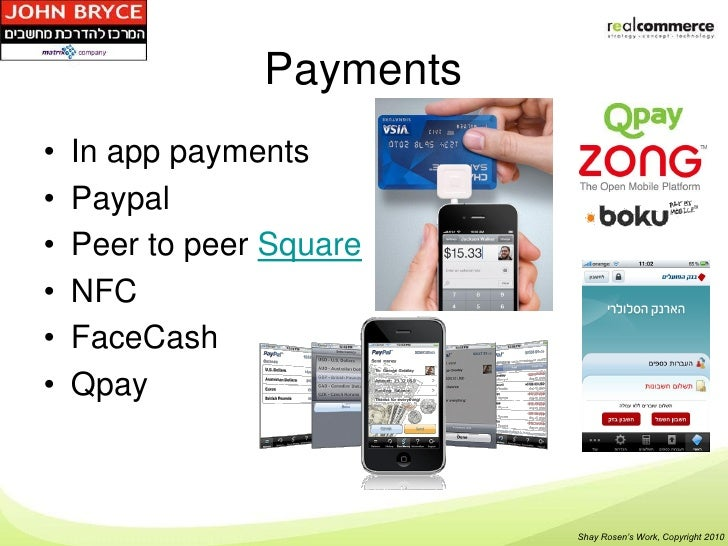 Payments•   In app payments•   Paypal•   Peer to peer Square•   NFC•   FaceCash•   Qpay                           Shay Ros...