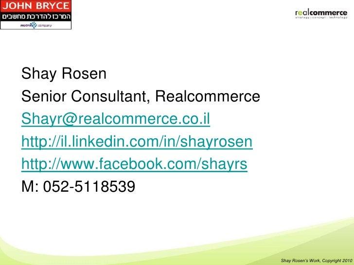 Shay RosenSenior Consultant, RealcommerceShayr@realcommerce.co.ilhttp://il.linkedin.com/in/shayrosenhttp://www.facebook.co...