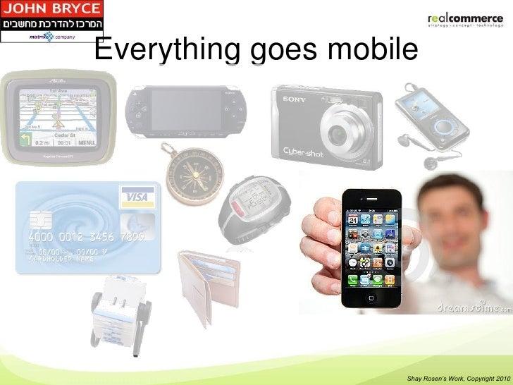 Everything goes mobile                     Shay Rosen's Work, Copyright 2010
