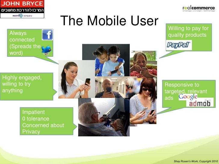 The Mobile User    Willing to pay for  Always                               quality products  connected  (Spreads the  wor...