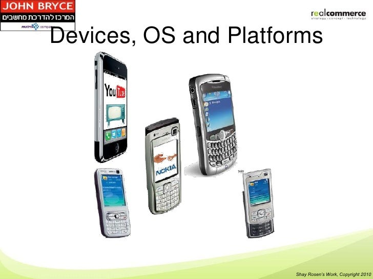 Devices, OS and Platforms                      Shay Rosen's Work, Copyright 2010
