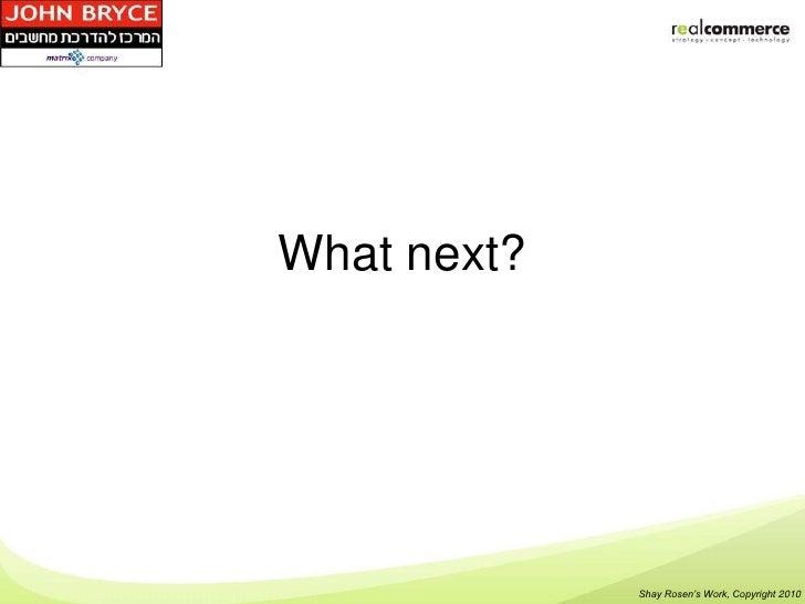 What next?             Shay Rosen's Work, Copyright 2010