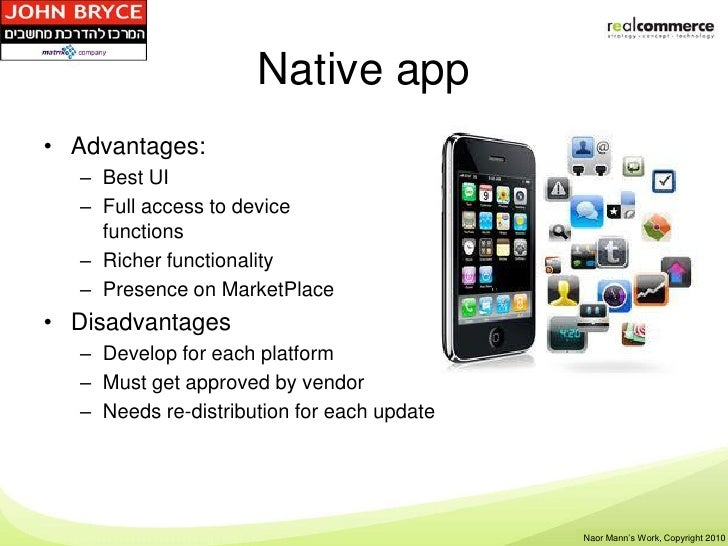 Native app• Advantages:  – Best UI  – Full access to device    functions  – Richer functionality  – Presence on MarketPlac...