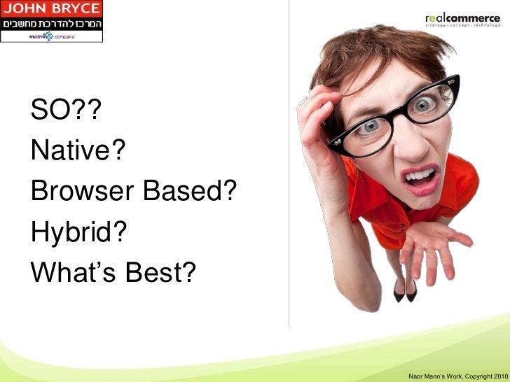 SO??Native?Browser Based?Hybrid?What's Best?                 Shay Rosen's Work, Copyright 2010                  Naor Mann'...