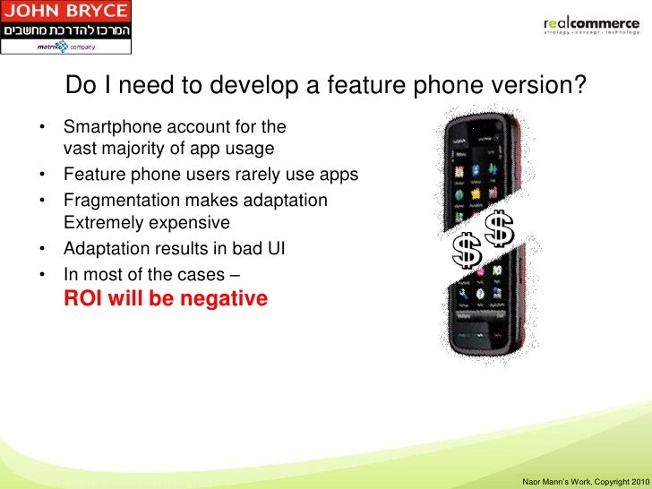 Do I need to develop a feature phone version?• Smartphone account for the  vast majority of app usage• Feature phone users...