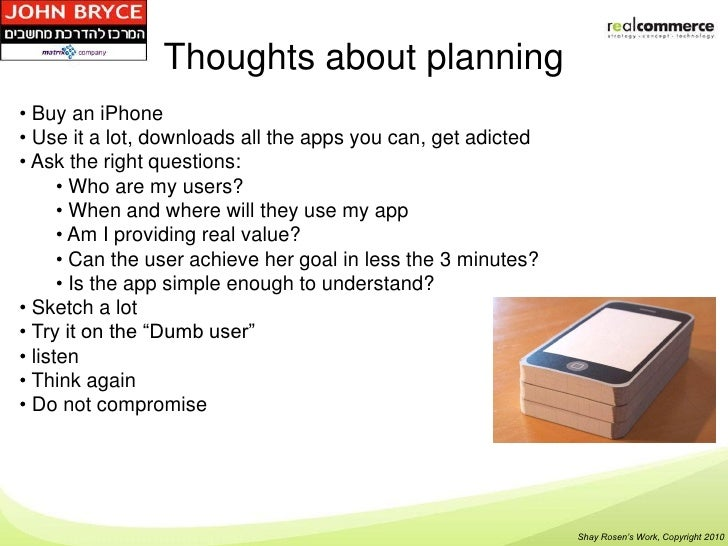 Thoughts about planning• Buy an iPhone• Use it a lot, downloads all the apps you can, get adicted• Ask the right questions...