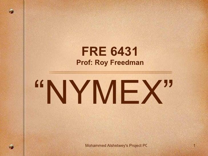 """FRE 6431 Prof: Roy Freedman """" NYMEX"""""""
