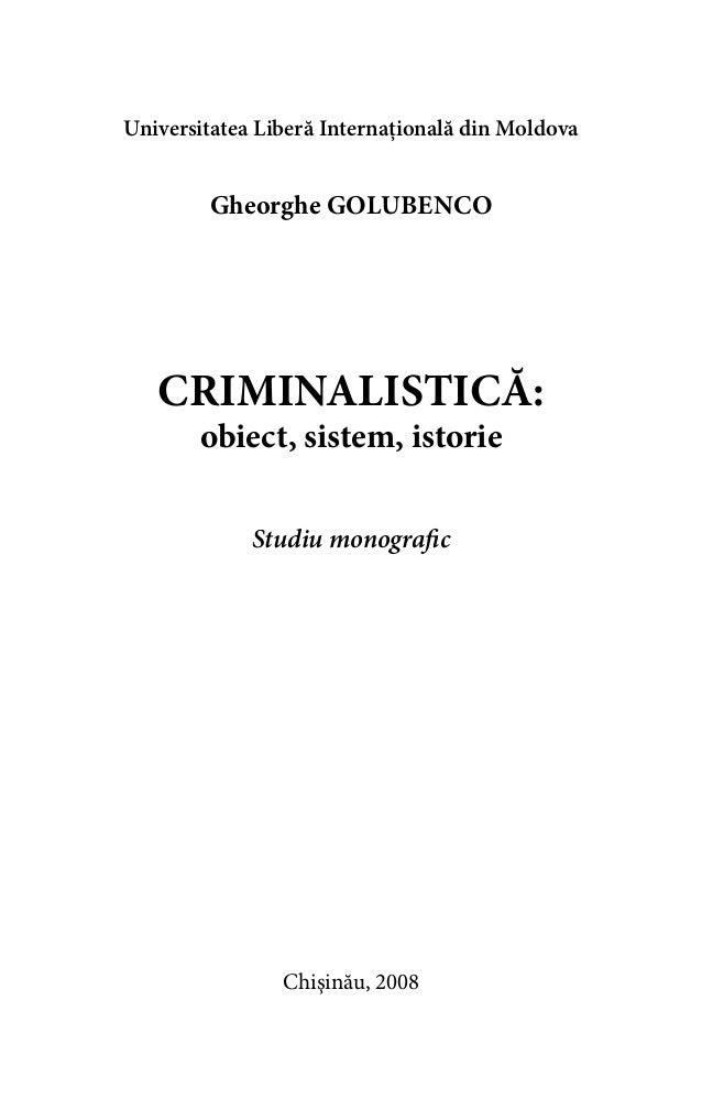 Universitatea Liberă Internaţională din Moldova  Gheorghe Golubenco  CRIMINALISTICĂ:  obiect, sistem, istorie  Studiu mono...