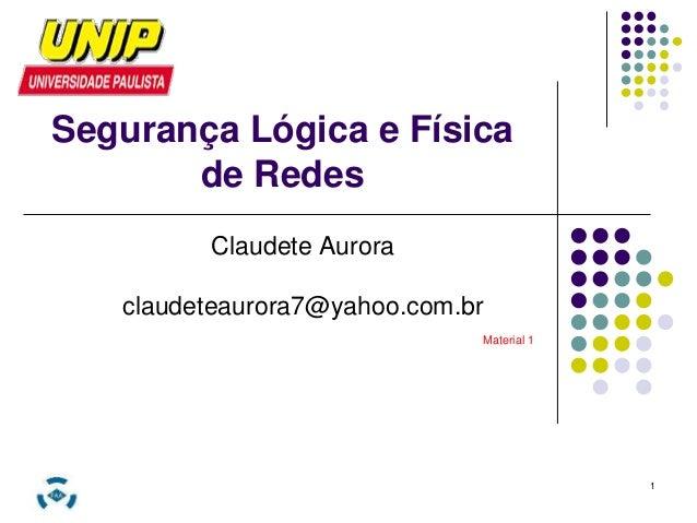 1  Segurança Lógica e Física  de Redes  Claudete Aurora  claudeteaurora7@yahoo.com.br  Material 1