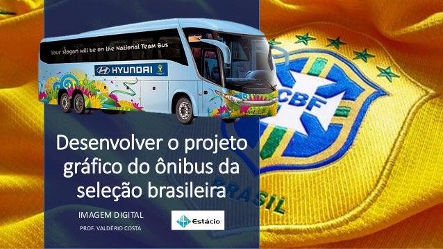 Desenvolver o projeto gráfico do ônibus da seleção brasileira IMAGEM DIGITAL PROF. VALDÉRIO COSTA
