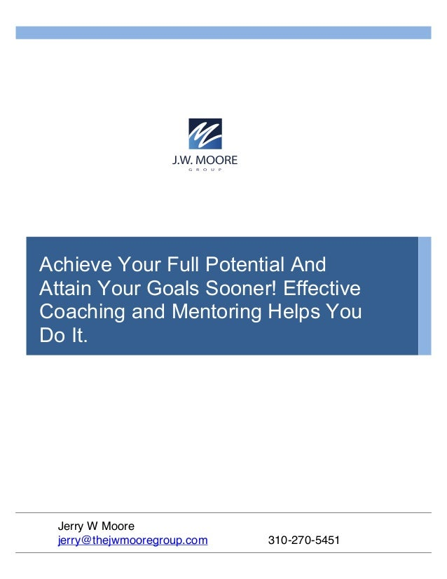 Achieve Your Full Potential And Attain Your Goals Sooner! Effective Coaching and Mentoring Helps You Do It. Jerry W Moore ...