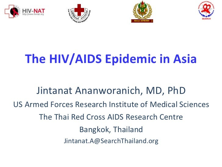 The HIV/AIDS Epidemic in Asia Jintanat Ananworanich, MD, PhD US Armed Forces Research Institute of Medical Sciences The Th...