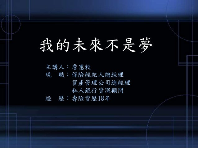 我的未來不是夢 主講人︰詹憲毅 現 職︰保險經紀人總經理 資產管理公司總經理 私人銀行資深顧問 經 歷︰壽險資歷18年