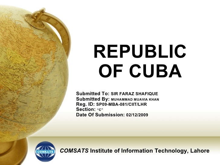 REPUBLIC OF CUBA Submitted To:  SIR FARAZ SHAFIQUE Submitted By:  MUHAMMAD MUAVIA KHAN Reg. ID:  SP09-MBA-081/CIIT/LHR Sec...