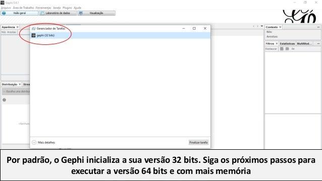 Por padrão, o Gephi inicializa a sua versão 32 bits. Siga os próximos passos para executar a versão 64 bits e com mais mem...