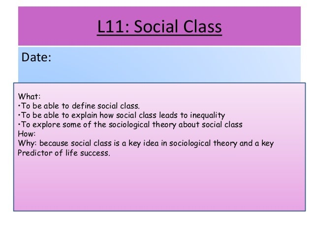 L11: Social Class Date: What: •To be able to define social class. •To be able to explain how social class leads to inequal...