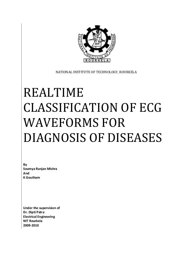 NATIONAL INSTITUTE OF TECHNOLOGY, ROURKELA REALTIME CLASSIFICATION OF ECG WAVEFORMS FOR DIAGNOSIS OF DISEASES By Soumya Ra...