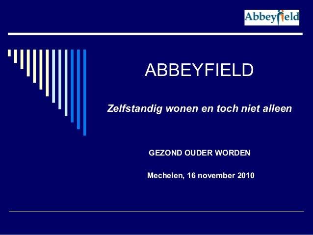ABBEYFIELD Zelfstandig wonen en toch niet alleen GEZOND OUDER WORDEN Mechelen, 16 november 2010