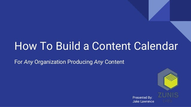 How To Build a Content Calendar For Any Organization Producing Any Content Presented By: Jake Lawrence