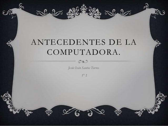 ANTECEDENTES DE LA  COMPUTADORA.  Jesús Iván Santos Torres.  1° I