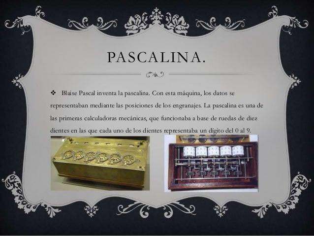 PASCALINA.   Blaise Pascal inventa la pascalina. Con esta máquina, los datos se  representaban mediante las posiciones de...