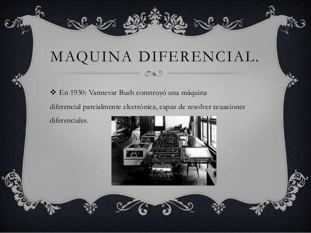MAQUINA DIFERENCIAL.   En 1930: Vannevar Bush construyó una máquina  diferencial parcialmente electrónica, capaz de resol...