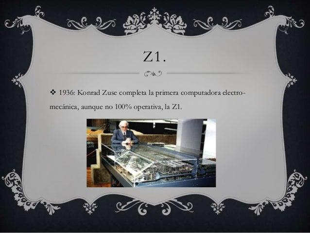 Z1.   1936: Konrad Zuse completa la primera computadora electro-mecánica,  aunque no 100% operativa, la Z1.