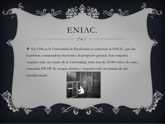 ENIAC.   En 1946 en la Universidad de Pensilvania se construye la ENIAC, que fue  la primera computadora electrónica de p...