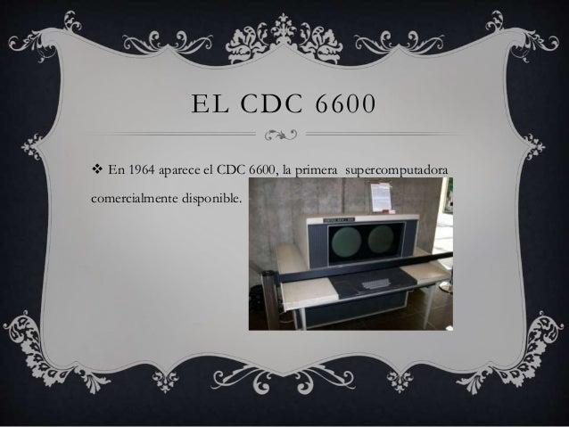 EL CDC 6600   En 1964 aparece el CDC 6600, la primera supercomputadora  comercialmente disponible.