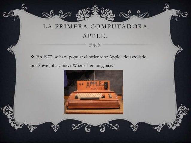 LA PRIMERA COMPUTADORA  APPLE.   En 1977, se hace popular el ordenador Apple , desarrollado  por Steve Jobs y Steve Wozni...