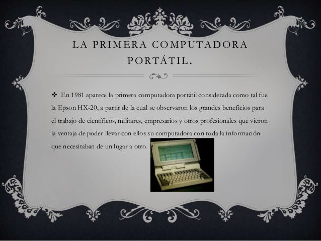 LA PRIMERA COMPUTADORA  PORTÁTIL.   En 1981 aparece la primera computadora portátil considerada como tal fue  la Epson HX...