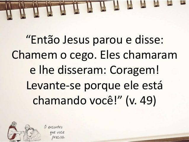 """"""" Então Bartimeu jogou a sua capa para um lado, levantou-se depressa e foi até o lugar onde Jesus estava."""" (v. 49)"""