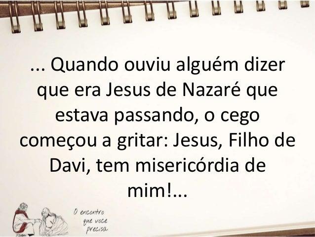 ... Muitas pessoas o repreenderam e mandaram que ele calasse a boca, mas ele gritava ainda mais: Filho de Davi, tem miseri...