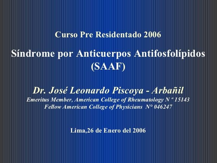 Curso Pre Residentado 2006 Síndrome por Anticuerpos Antifosfolípidos  ( SAAF ) Dr. José Leonardo Piscoya - Arbañil Emeritu...