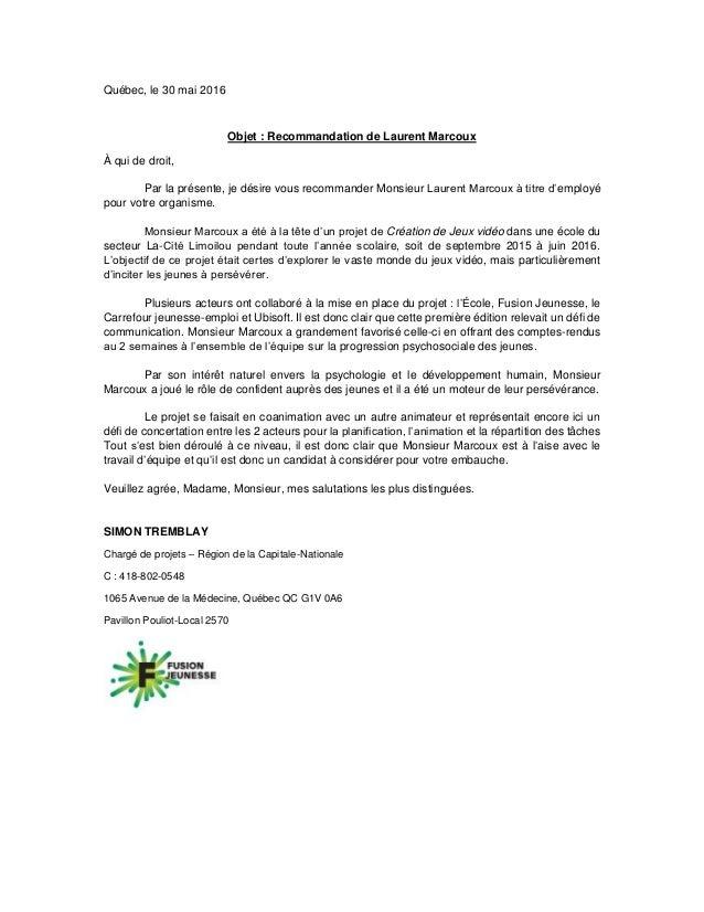 Québec, le 30 mai 2016 Objet : Recommandation de Laurent Marcoux À qui de droit, Par la présente, je désire vous recommand...