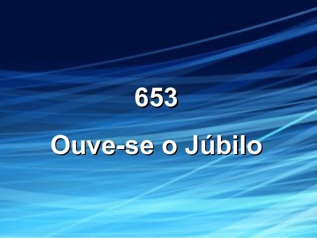 653653 Ouve-se o JúbiloOuve-se o Júbilo