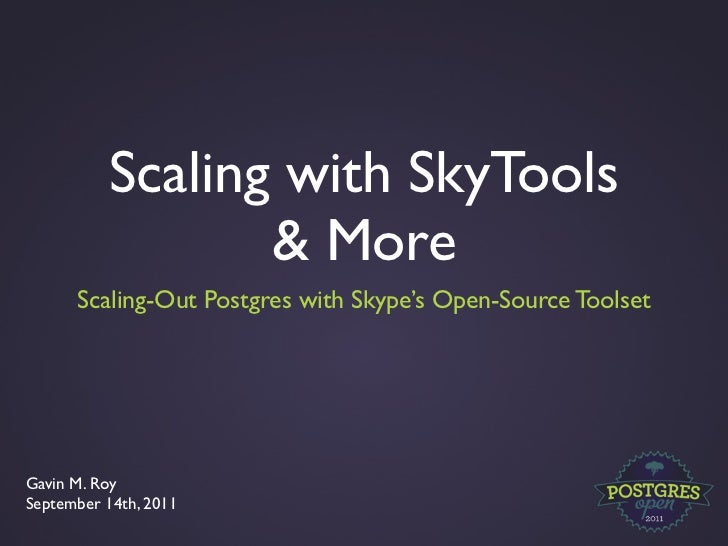 Scaling with SkyTools                 & More      Scaling-Out Postgres with Skype's Open-Source ToolsetGavin M. RoySeptemb...
