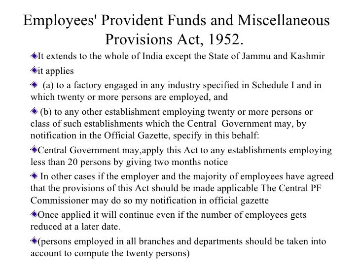 Employees' Provident Funds and Miscellaneous Provisions Act, 1952.   <ul><li>It extends to the whole of India except the S...