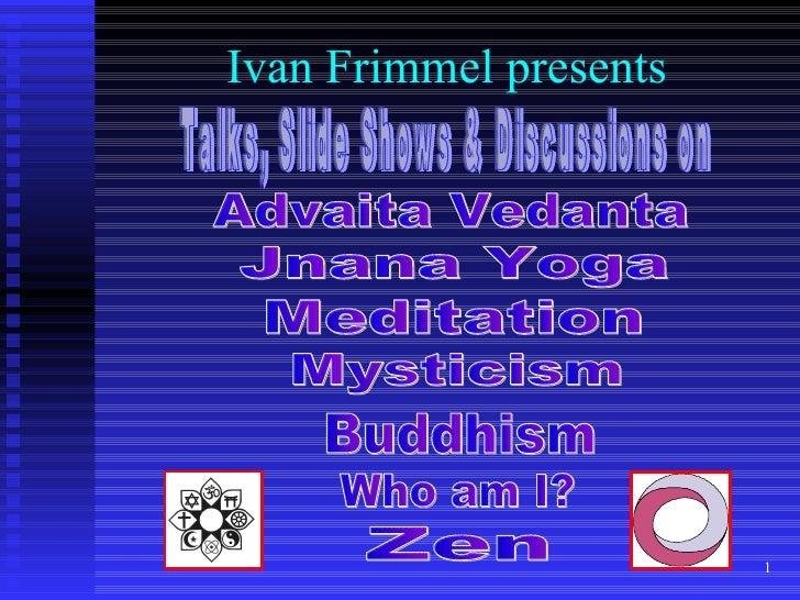 Ivan Frimmel presents Talks, Slide Shows & Discussions on Who am I? Jnana Yoga Zen Advaita Vedanta Meditation Mysticism Bu...