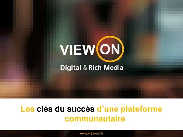 Les clés du succès d'une plateforme communautaire<br />www.view-on.fr<br />