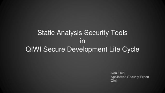 Static Analysis Security Tools in QIWI Secure Development Life Cycle Ivan Elkin Application Security Expert Qiwi