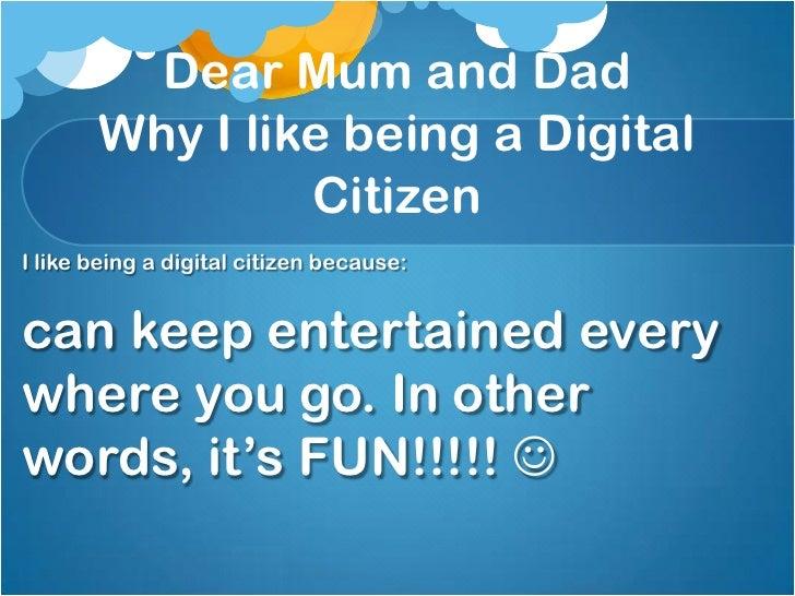 Dear Mum and Dad       Why I like being a Digital                CitizenI like being a digital citizen because:can keep en...