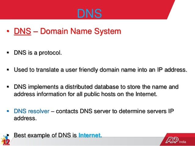 India DNS • DNS – Domain Name System  DNS is a protocol.  Used to translate a user friendly domain name into an IP addre...
