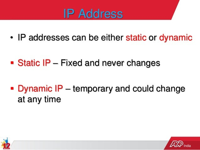 India IP Address • IP addresses can be either static or dynamic  Static IP – Fixed and never changes  Dynamic IP – tempo...