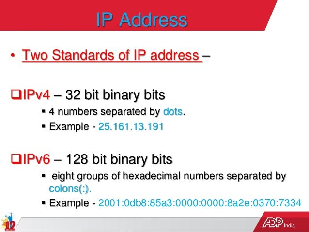 India IP Address • Two Standards of IP address – IPv4 – 32 bit binary bits  4 numbers separated by dots.  Example - 25....