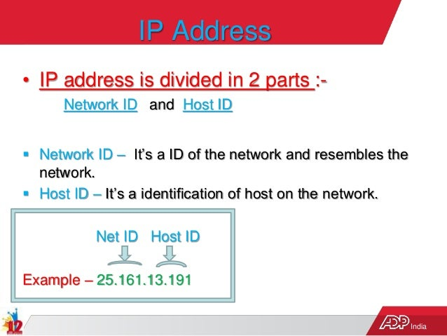 India IP Address • IP address is divided in 2 parts :- Network ID and Host ID  Network ID – It's a ID of the network and ...