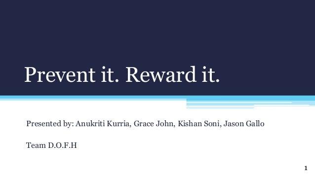 Prevent it. Reward it. Presented by: Anukriti Kurria, Grace John, Kishan Soni, Jason Gallo Team D.O.F.H 1