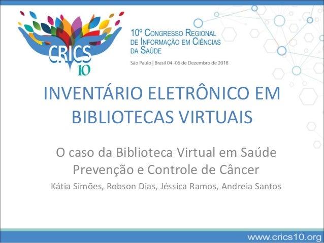 INVENTÁRIO ELETRÔNICO EM BIBLIOTECAS VIRTUAIS O caso da Biblioteca Virtual em Saúde Prevenção e Controle de Câncer Kátia S...